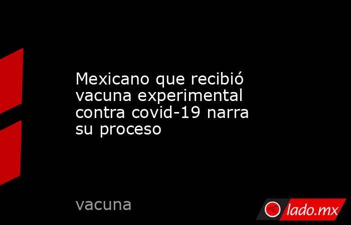 Mexicano que recibió vacuna experimental contra covid-19 narra su proceso. Noticias en tiempo real