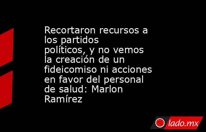 Recortaron recursos a los partidos políticos, y no vemos la creación de un fideicomiso ni acciones en favor del personal de salud: Marlon Ramírez. Noticias en tiempo real