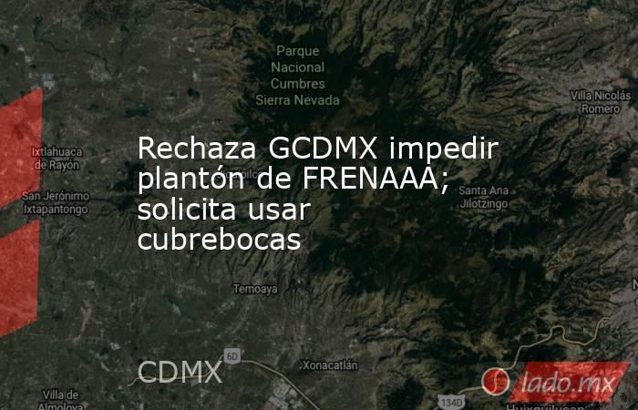 Rechaza GCDMX impedir plantón de FRENAAA; solicita usar cubrebocas. Noticias en tiempo real