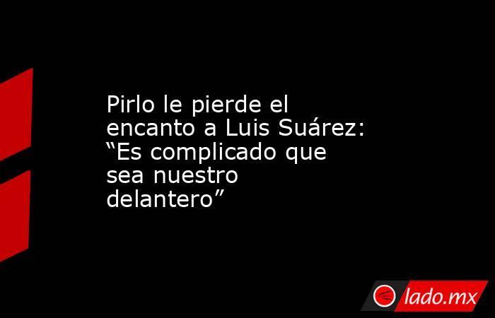"""Pirlo le pierde el encanto a Luis Suárez: """"Es complicado que sea nuestro delantero"""". Noticias en tiempo real"""