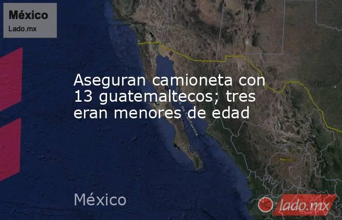 Aseguran camioneta con 13 guatemaltecos; tres eran menores de edad. Noticias en tiempo real