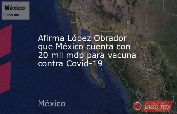 Afirma López Obrador que México cuenta con 20 mil mdp para vacuna contra Covid-19. Noticias en tiempo real