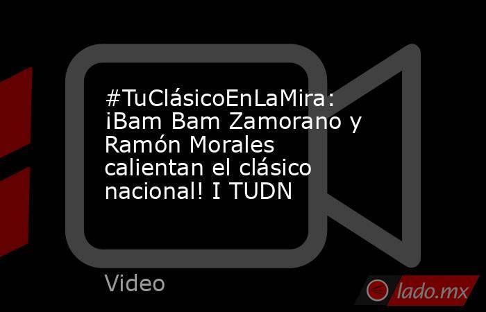 #TuClásicoEnLaMira: ¡Bam Bam Zamorano y Ramón Morales calientan el clásico nacional! I TUDN. Noticias en tiempo real