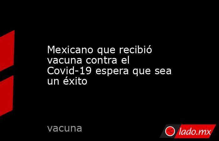 Mexicano que recibió vacuna contra el Covid-19 espera que sea un éxito . Noticias en tiempo real