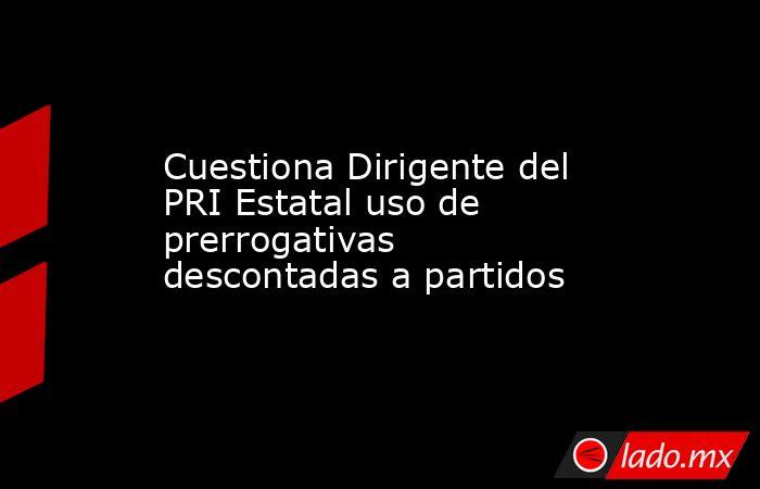 Cuestiona Dirigente del PRI Estatal uso de prerrogativas descontadas a partidos. Noticias en tiempo real