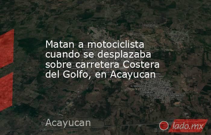 Matan a motociclista cuando se desplazaba sobre carretera Costera del Golfo, en Acayucan. Noticias en tiempo real