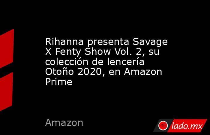 Rihanna presenta Savage X Fenty Show Vol. 2, su colección de lencería Otoño 2020, en Amazon Prime. Noticias en tiempo real