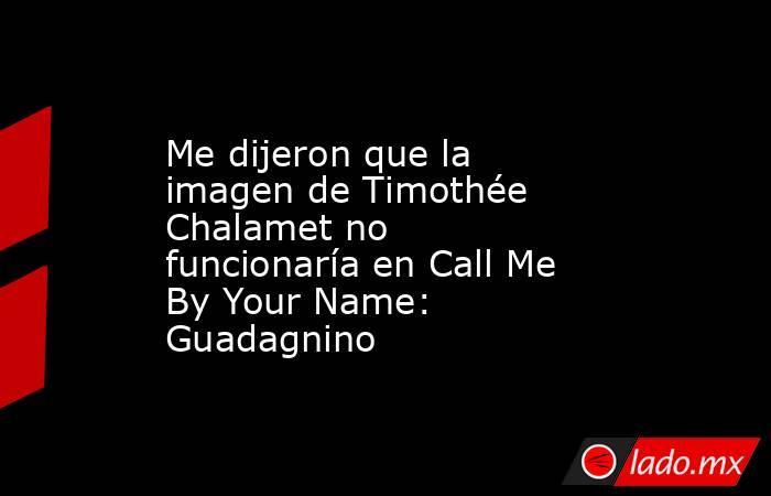 Me dijeron que la imagen de Timothée Chalamet no funcionaría en Call Me By Your Name: Guadagnino. Noticias en tiempo real