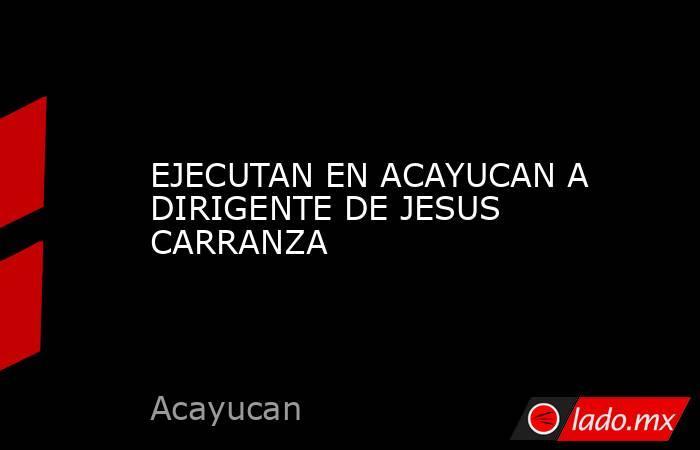 EJECUTAN EN ACAYUCAN A DIRIGENTE DE JESUS CARRANZA. Noticias en tiempo real