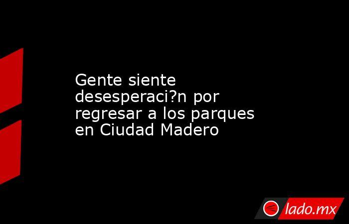 Gente siente desesperaci?n por regresar a los parques en Ciudad Madero. Noticias en tiempo real