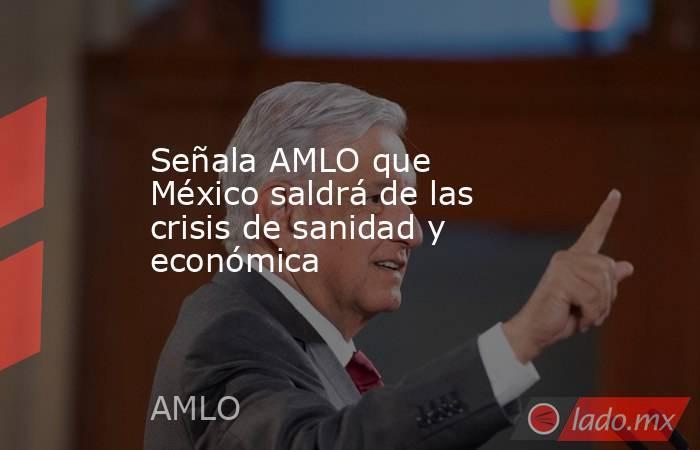 Señala AMLO que México saldrá de las crisis de sanidad y económica. Noticias en tiempo real