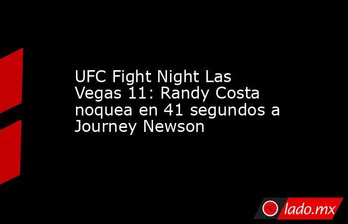 UFC Fight Night Las Vegas 11: Randy Costa noquea en 41 segundos a Journey Newson. Noticias en tiempo real