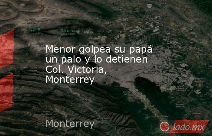 Menor golpea su papá un palo y lo detienen Col. Victoria, Monterrey. Noticias en tiempo real