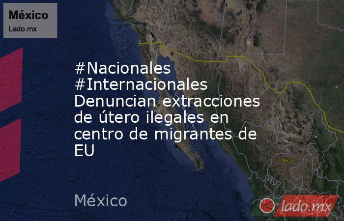 #Nacionales #Internacionales Denuncian extracciones de útero ilegales en centro de migrantes de EU. Noticias en tiempo real