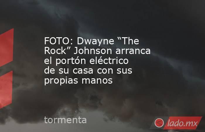 """FOTO: Dwayne """"The Rock"""" Johnson arranca el portón eléctrico de su casa con sus propias manos. Noticias en tiempo real"""