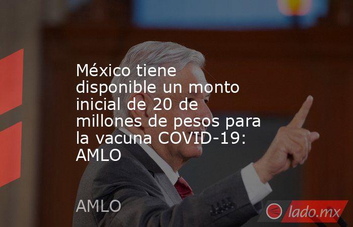 México tiene disponible un monto inicial de 20 de millones de pesos para la vacuna COVID-19: AMLO. Noticias en tiempo real