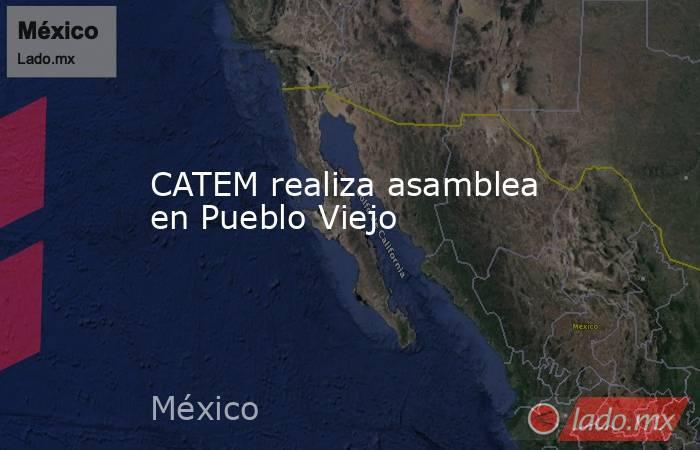 CATEM realiza asamblea en Pueblo Viejo. Noticias en tiempo real