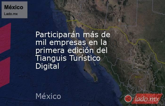 Participarán más de mil empresas en la primera edición del Tianguis Turístico Digital. Noticias en tiempo real