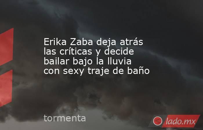 Erika Zaba deja atrás las críticas y decide bailar bajo la lluvia con sexy traje de baño. Noticias en tiempo real