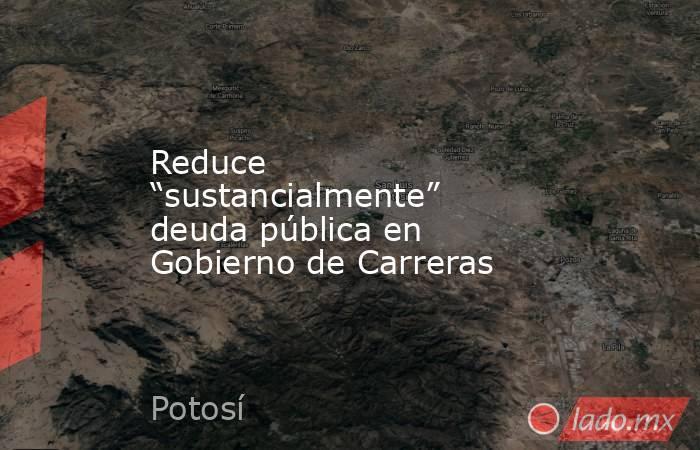 """Reduce """"sustancialmente"""" deuda pública en Gobierno de Carreras. Noticias en tiempo real"""