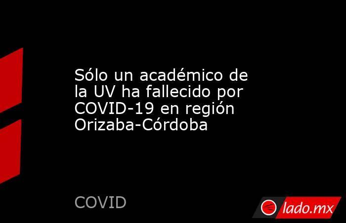 Sólo un académico de la UV ha fallecido por COVID-19 en región Orizaba-Córdoba. Noticias en tiempo real