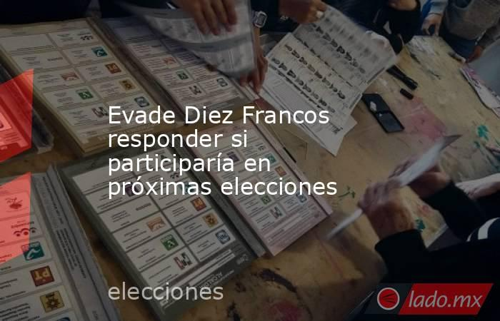Evade Diez Francos responder si participaría en próximas elecciones. Noticias en tiempo real