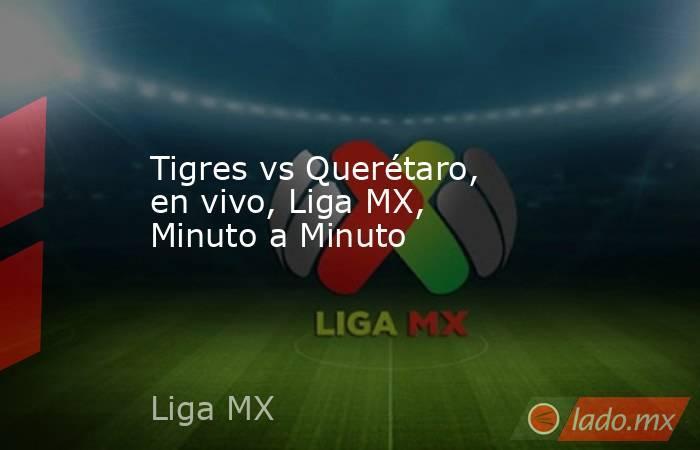 Tigres vs Querétaro, en vivo, Liga MX, Minuto a Minuto . Noticias en tiempo real