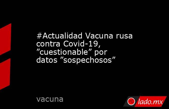 """#Actualidad Vacuna rusa contra Covid-19, """"cuestionable"""" por datos """"sospechosos"""". Noticias en tiempo real"""