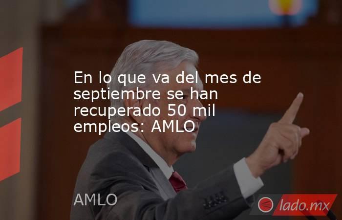 En lo que va del mes de septiembre se han recuperado 50 mil empleos: AMLO. Noticias en tiempo real