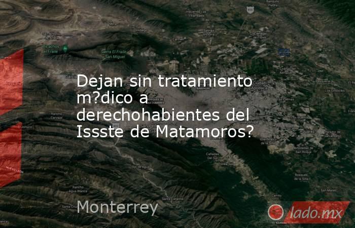 Dejan sin tratamiento m?dico a derechohabientes del Issste de Matamoros?. Noticias en tiempo real