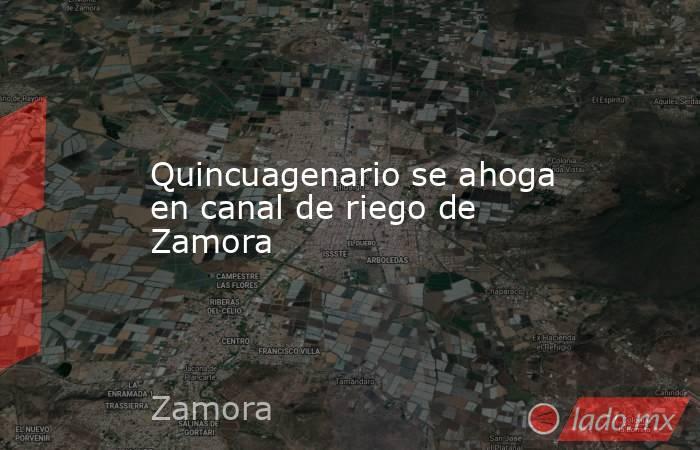 Quincuagenario se ahoga en canal de riego de Zamora. Noticias en tiempo real