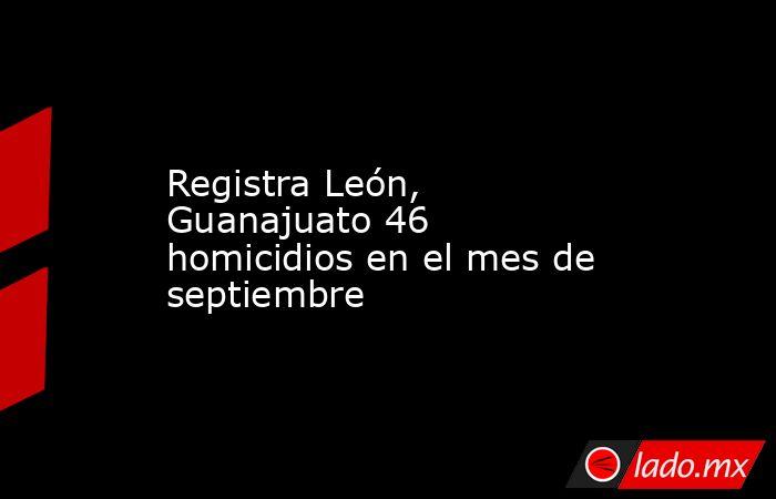 Registra León, Guanajuato 46 homicidios en el mes de septiembre. Noticias en tiempo real