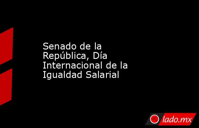 Senado de la República, Día Internacional de la Igualdad Salarial. Noticias en tiempo real