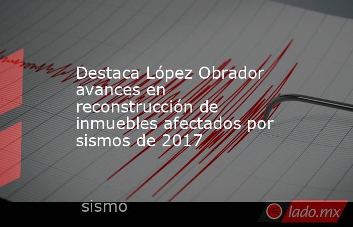 Destaca López Obrador avances en reconstrucción de inmuebles afectados por sismos de 2017. Noticias en tiempo real