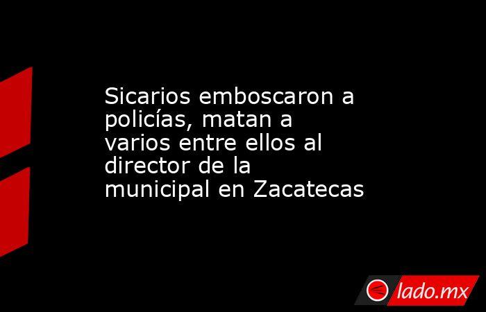 Sicarios emboscaron a policías, matan a varios entre ellos al director de la municipal en Zacatecas. Noticias en tiempo real