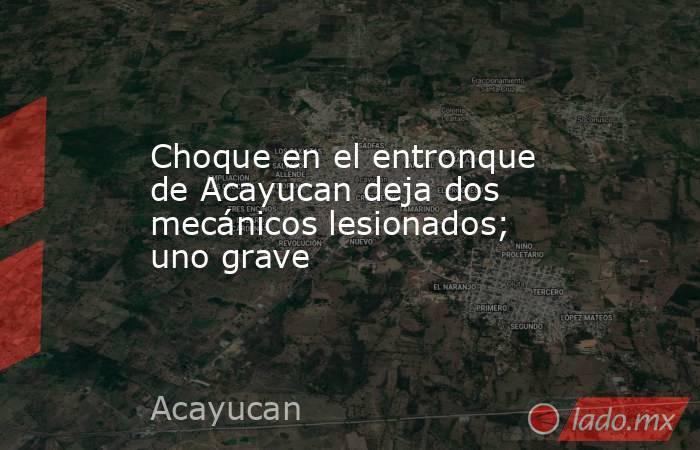 Choque en el entronque de Acayucan deja dos mecánicos lesionados; uno grave. Noticias en tiempo real
