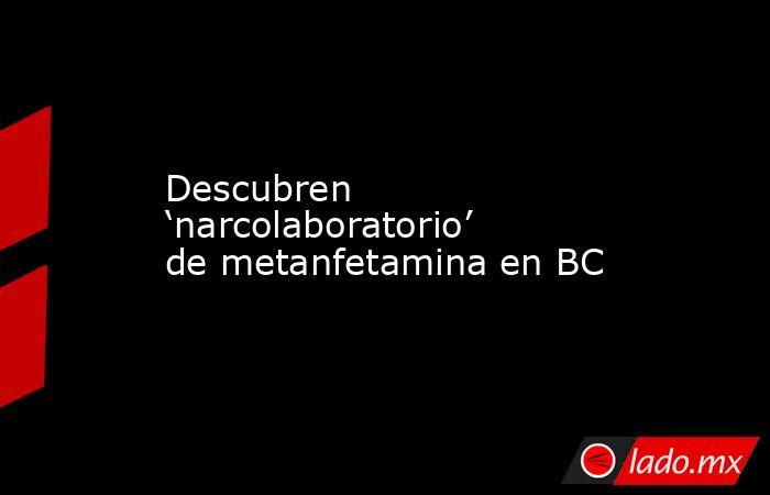 Descubren 'narcolaboratorio' de metanfetamina en BC. Noticias en tiempo real