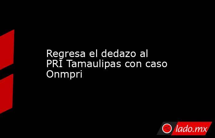 Regresa el dedazo al PRI Tamaulipas con caso Onmpri. Noticias en tiempo real