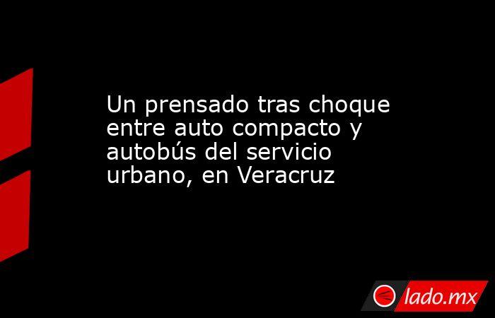 Un prensado tras choque entre auto compacto y autobús del servicio urbano, en Veracruz. Noticias en tiempo real