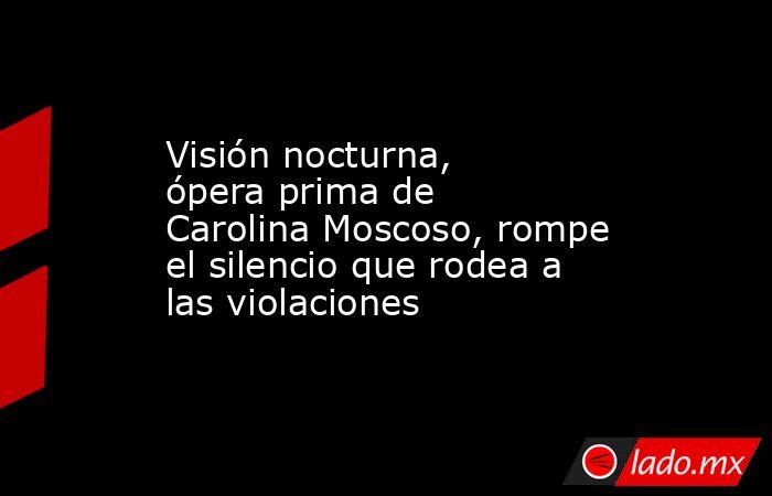 Visión nocturna, ópera prima de Carolina Moscoso, rompe el silencio que rodea a las violaciones. Noticias en tiempo real