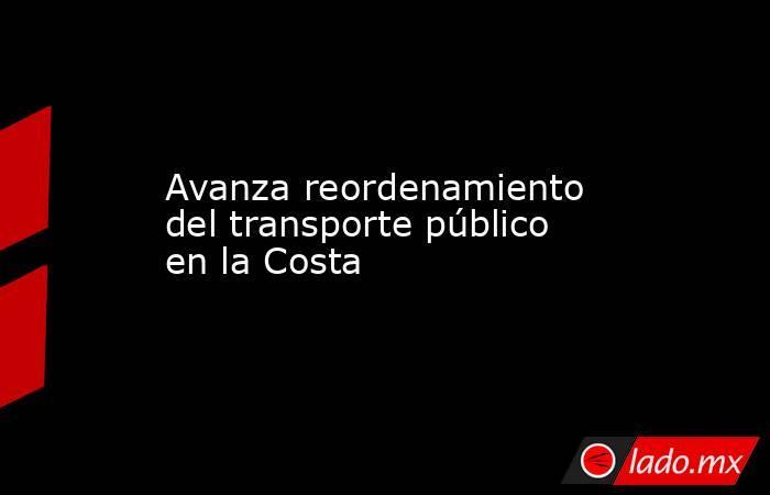 Avanza reordenamiento del transporte público en la Costa. Noticias en tiempo real