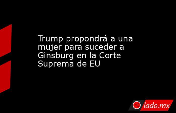 Trump propondrá a una mujer para suceder a Ginsburg en la Corte Suprema de EU . Noticias en tiempo real