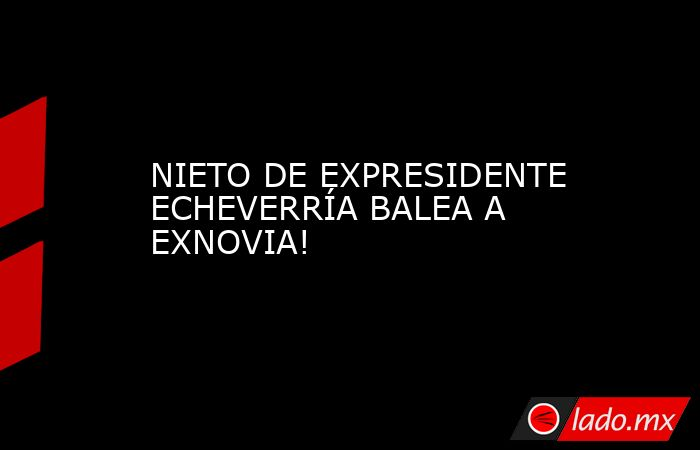 NIETO DE EXPRESIDENTE ECHEVERRÍA BALEA A EXNOVIA!. Noticias en tiempo real
