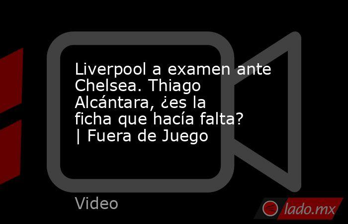 Liverpool a examen ante Chelsea. Thiago Alcántara, ¿es la ficha que hacía falta?   Fuera de Juego. Noticias en tiempo real