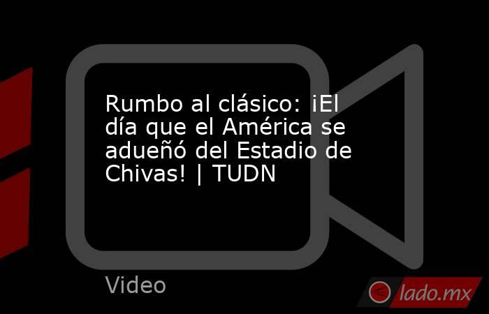 Rumbo al clásico: ¡El día que el América se adueñó del Estadio de Chivas! | TUDN. Noticias en tiempo real