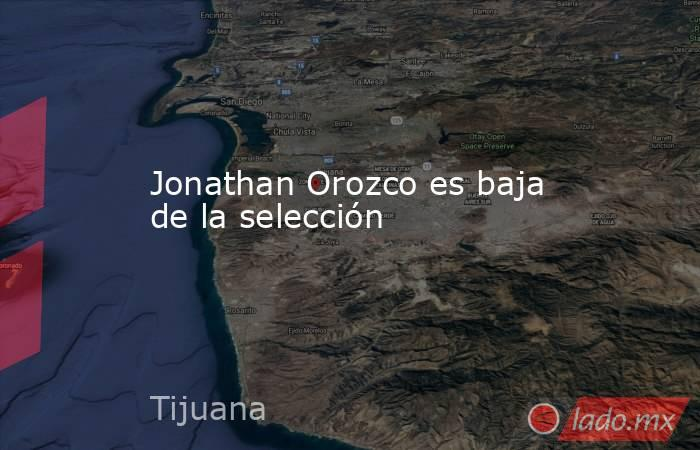 Jonathan Orozco es baja de la selección. Noticias en tiempo real