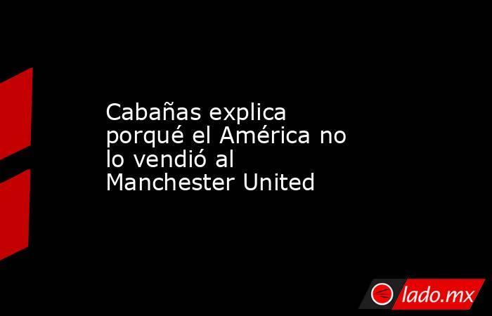 Cabañas explica porqué el América no lo vendió al Manchester United. Noticias en tiempo real