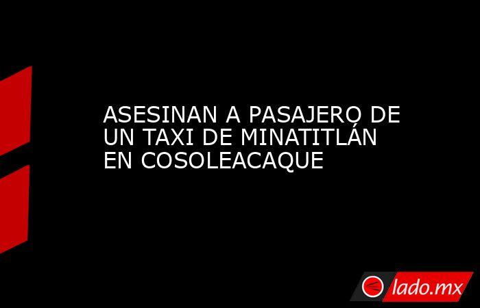 ASESINAN A PASAJERO DE UN TAXI DE MINATITLÁN EN COSOLEACAQUE. Noticias en tiempo real