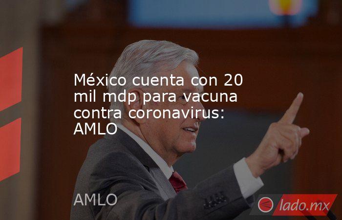 México cuenta con 20 mil mdp para vacuna contra coronavirus: AMLO. Noticias en tiempo real