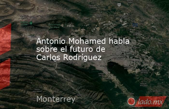 Antonio Mohamed habla sobre el futuro de Carlos Rodríguez. Noticias en tiempo real
